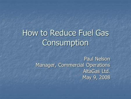 How to Reduce Fuel Gas Consumption Paul Nelson Manager, Commercial Operations AltaGas Ltd. May 9, 2008.