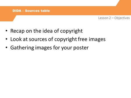 DiDA – Sources table Lesson 2 – Objectives Recap on the idea of copyright Look at sources of copyright free images Gathering images for your poster.