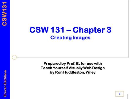 CSW131 Steven Battilana 1 CSW 131 – Chapter 3 Creating Images Prepared by Prof. B. for use with Teach Yourself Visually Web Design by Ron Huddleston, Wiley.