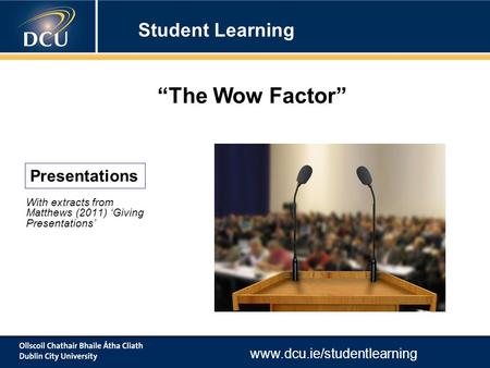 "Www.dcu.ie/studentlearning With extracts from Matthews (2011) 'Giving Presentations' Presentations ""The Wow Factor"" Student Learning."
