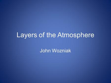 Layers of the Atmosphere John Wozniak. The Troposphere Lowest layer of the atmosphere The densest layer of the atmosphere Contains 90 percent of the atmosphere's.