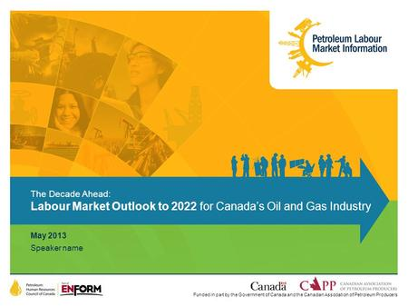 Funded in part by the Government of Canada and the Canadian Association of Petroleum Producers May 2013 Speaker name The Decade Ahead: Labour Market Outlook.