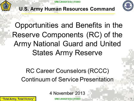 """Total Army, Total Victory"" 1 UNCLASSIFIED//FOUO U.S. Army Human Resources Command Opportunities and Benefits in the Reserve Components (RC) of the Army."