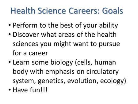 Health Science Careers: Goals Perform to the best of your ability Discover what areas of the health sciences you might want to pursue for a career Learn.