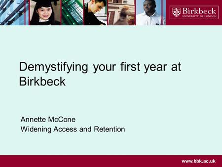 Demystifying your first year at Birkbeck Annette McCone Widening Access and Retention.