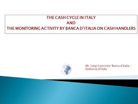 Mr. Luigi Concistre' Banca d'Italia / Embassy of Italy THE CASH CYCLE IN ITALY AND THE MONITORING ACTIVITY BY BANCA D'ITALIA ON CASH HANDLERS.