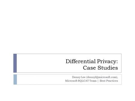 Differential Privacy: Case Studies Denny Lee Microsoft SQLCAT Team | Best Practices.