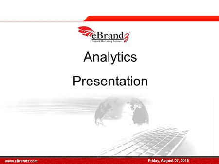 Friday, August 07, 2015 Analytics Presentation Friday, August 07, 2015 www.eBrandz.com.