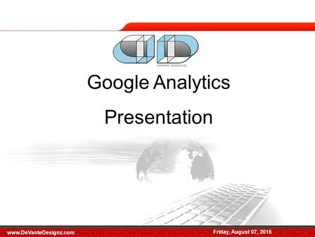 Friday, August 07, 2015 Google Analytics Presentation Friday, August 07, 2015 www.DeVanteDesignz.com.