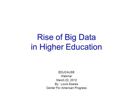 Rise of Big Data in Higher Education EDUCAUSE Webinar March 22, 2012 By: Louis Soares Center For American Progress.