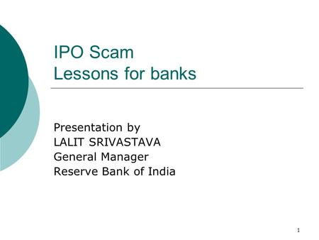 1 IPO Scam Lessons for banks Presentation by LALIT SRIVASTAVA General Manager Reserve Bank of India.
