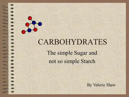 CARBOHYDRATES The simple Sugar and not so simple Starch By Valerie Shaw.