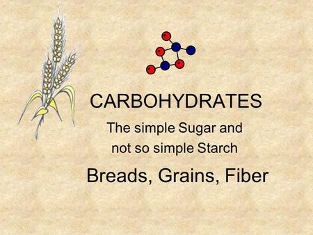 CARBOHYDRATES The simple Sugar and not so simple Starch Breads, Grains, Fiber.