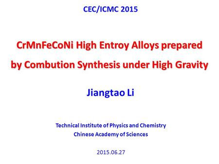 CEC/ICMC 2015 CrMnFeCoNi High Entroy Alloys prepared by Combution Synthesis under High Gravity Jiangtao Li Technical Institute of Physics and Chemistry.