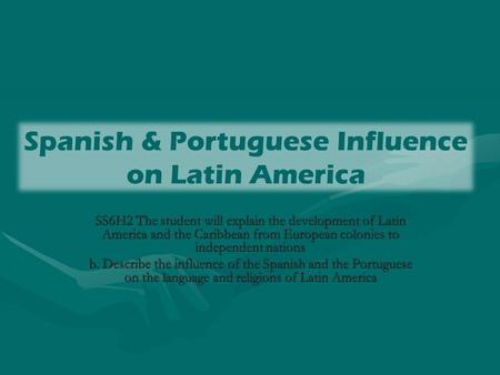 Spanish & Portuguese Influence on Latin America SS6H2 The student will explain the development of Latin America and the Caribbean from European colonies.