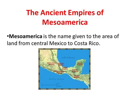 The Ancient Empires of Mesoamerica Mesoamerica is the name given to the area of land from central Mexico to Costa Rico.