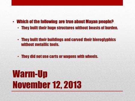 Warm-Up November 12, 2013 Which of the following are true about Mayan people? They built their huge structures without beasts of burden. They built their.