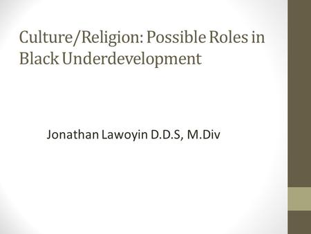 Culture/Religion: Possible Roles in Black Underdevelopment Jonathan Lawoyin D.D.S, M.Div.