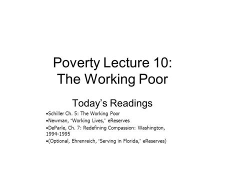 "Poverty Lecture 10: The Working Poor Today's Readings Schiller Ch. 5: The Working Poor Newman, "" Working Lives, "" eReserves DeParle, Ch. 7: Redefining."