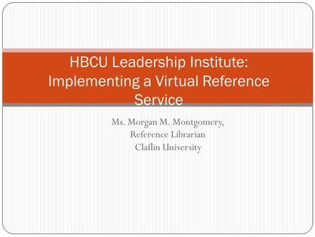 Ms. Morgan M. Montgomery, Reference Librarian Claflin University HBCU Leadership Institute: Implementing a Virtual Reference Service.