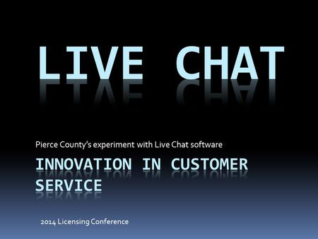 Pierce County's experiment with Live Chat software 2014 Licensing Conference.