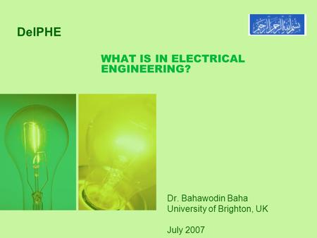 WHAT IS IN ELECTRICAL ENGINEERING? Dr. Bahawodin Baha University of Brighton, UK July 2007 DelPHE.