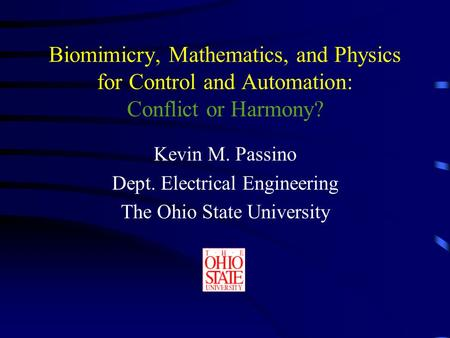 Biomimicry, Mathematics, and Physics for Control and Automation: Conflict or Harmony? Kevin M. Passino Dept. Electrical Engineering The Ohio State University.