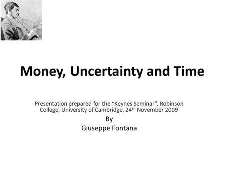 "Money, Uncertainty and Time Presentation prepared for the ""Keynes Seminar"", Robinson College, University of Cambridge, 24 th November 2009 By Giuseppe."