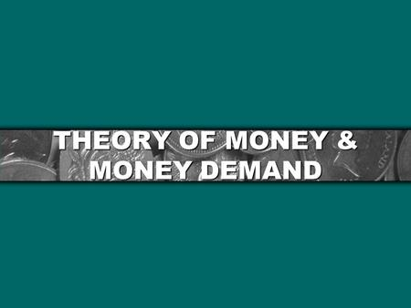 THEORY OF MONEY & MONEY DEMAND. THE OUTLINE Meaning of Money Functions of Money Evolution of The Payment System Quantity Theory of Money Is Velocity a.