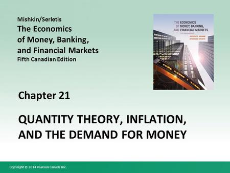Copyright © 2014 Pearson Canada Inc. Chapter 21 QUANTITY THEORY, INFLATION, AND THE DEMAND FOR MONEY Mishkin/Serletis The Economics of Money, Banking,