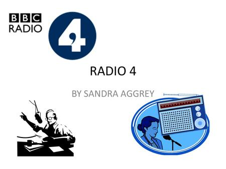 RADIO 4 BY SANDRA AGGREY. ABOUT RADIO 4 It is owned by the BBC It first aired in 1967 on September 30 th It replaced the BBC Home Service in 1967 It is.