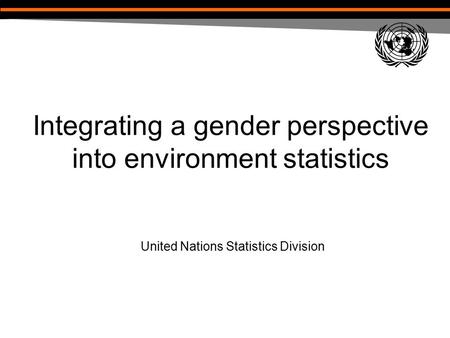 Integrating a gender perspective into environment statistics United Nations Statistics Division.