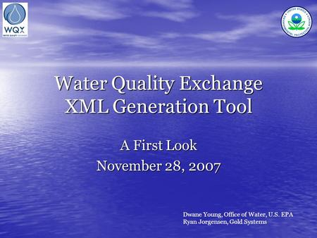 Water Quality Exchange XML Generation Tool A First Look November 28, 2007 Dwane Young, Office of Water, U.S. EPA Ryan Jorgensen, Gold Systems.