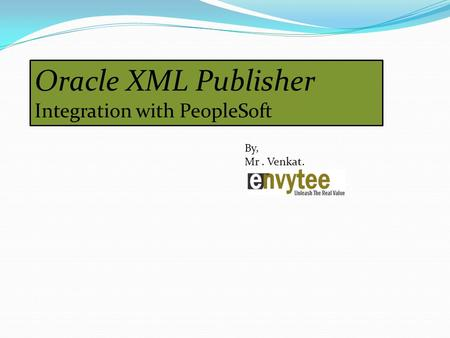 Oracle XML Publisher Integration with PeopleSoft By, Mr. Venkat.