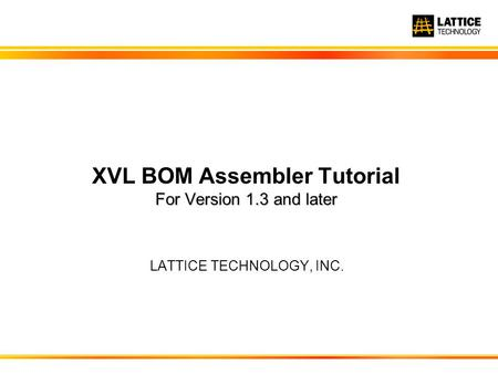 LATTICE TECHNOLOGY, INC. For Version 1.3 and later XVL BOM Assembler Tutorial For Version 1.3 and later.