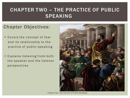 Chapter Objectives:  Covers the concept of fear and its relationship to the practice of public speaking  Explains listening from both the speaker and.