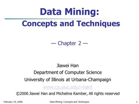 Data Mining: Concepts and TechniquesFebruary 19, 20081 Data Mining: Concepts and Techniques — Chapter 2 — Jiawei Han Department of Computer Science University.