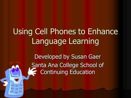 Using Cell Phones to Enhance Language Learning Developed by Susan Gaer Santa Ana College School of Continuing Education.