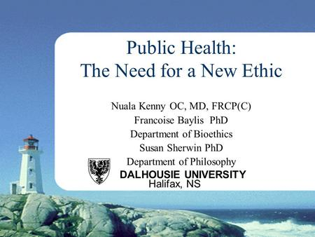 Public Health: The Need for a New Ethic Nuala Kenny OC, MD, FRCP(C) Francoise Baylis PhD Department of Bioethics Susan Sherwin PhD Department of Philosophy.