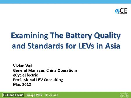 Examining The Battery Quality and Standards for LEVs in Asia Vivian Wei General Manager, China Operations eCycleElectric Professional LEV Consulting Mar.