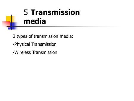 5 5 Transmission media 2 types of transmission media: Physical Transmission Wireless Transmission.