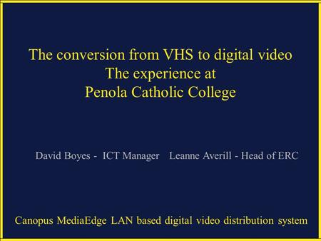 Canopus MediaEdge LAN based digital video distribution system The conversion from VHS to digital video The experience at Penola Catholic College Leanne.