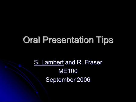Oral Presentation Tips S. Lambert and R. Fraser ME100 September 2006.
