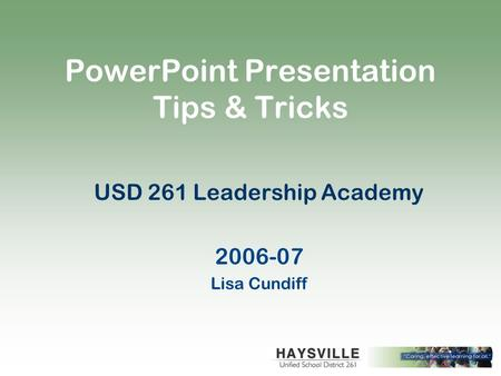 PowerPoint Presentation Tips & Tricks USD 261 Leadership Academy 2006-07 Lisa Cundiff.