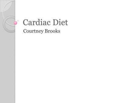Cardiac Diet Courtney Brooks. Objectives To understand the uses, components, recent changes made and do/don'ts of the cardiac diet. Associates will be.
