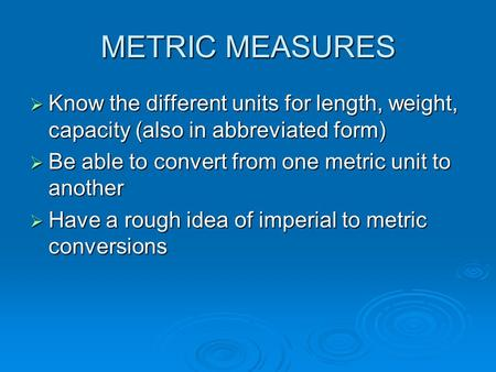 METRIC MEASURES  Know the different units for length, weight, capacity (also in abbreviated form)  Be able to convert from one metric unit to another.