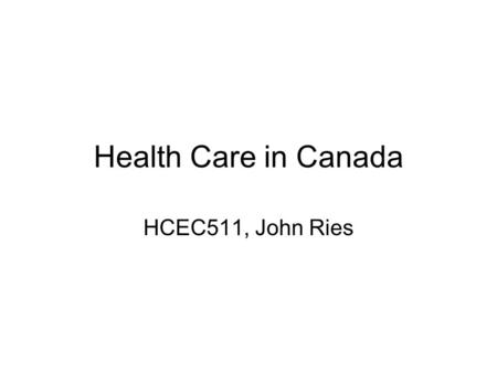 Health Care in Canada HCEC511, John Ries. The Health Care Act In contrast to the United States, health care in Canada is publicly administered. The Health.