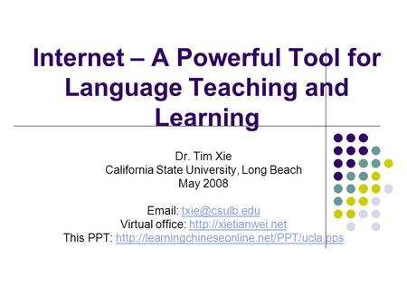 Internet – A Powerful Tool for Language Teaching and Learning Dr. Tim Xie California State University, Long Beach May 2008