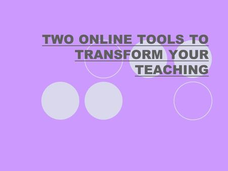 TWO ONLINE TOOLS TO TRANSFORM YOUR TEACHING. TECHNOLOGY SHOULD MAKE OUR TEACHING BETTER AND EASIER.
