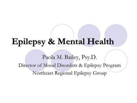 Epilepsy & Mental Health Paola M. Bailey, Psy.D. Director of Mood Disorders & Epilepsy Program Northeast Regional Epilepsy Group.